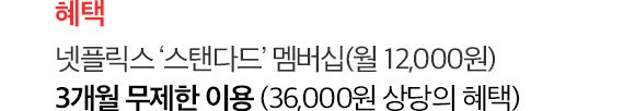 혜택: 넷플릭스 '스탠다드' 멤버십(월 12,000원) 3개월 무제한 이용 (36,000원 상당의 혜택)