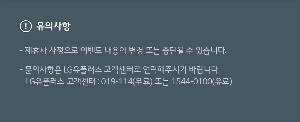 유의사항- 제휴사 사정으로 이벤트 내용이 변경 또는 중단될 수 있습니다. - 문의사항은 LG유플러스 고객센터로 연락해주시기 바랍니다. LG유플러스 고객센터 :019-114(무료) 또는 1544-0100(유료)