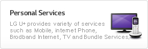 Personal Services:LG U Plus provides variety of services such as Mobile, internet Phone, Brodband Internet,TV and Bundle Services.