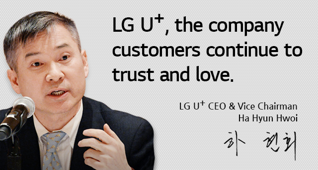 LG U+, the company customers continue to trust and love. Ha Hyun Hwoi, LG U+ CEO & Vice Chairman