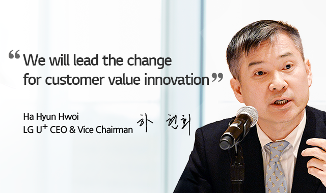 We will lead the change for customer value innovation. Ha Hyun Hwoi, LG U+ CEO & Vice Chairman 하현회