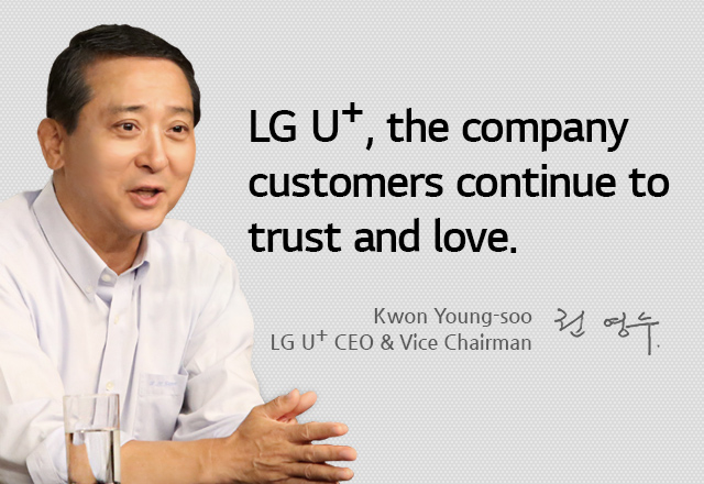 "LG U+, the company customers continue to trust and love. As a sense of responsibility (""I have to do it!"") sparks a sense of confidence (""I can do it!""), LG U+ is now pushing passionately for one more great leap forward (""I want to do it!""). Kwon Young-soo, LG U+ CEO & Vice Chairman"